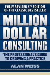 Million Dollar Consulting: The Professional's Guide to Growing a Practice, Fifth Edition: Edition 5