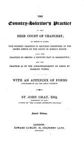 The Country-solicitor's Practice in the High Court of Chancery: To which is Added the Country Practice in Matters Conducted in the Crown Office of the Court of Queen's Bench : Also the Practice of Issuing a Country Fiat in Bankruptcy : and the Practice as to the Acknowledgment of Deeds by Married Women : with an Appendix of Forms Applicable to All the Above Subjects