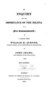 An Inquiry Into the Importance of the Militia to a Free Commonwealth: In a Letter from William H. Sumner ... to John Adams, Late President of the United States; with His Answer, Volume 40, Issue 1