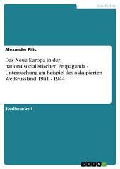 Das Neue Europa in der nationalsozialistischen Propaganda - Untersuchung am Beispiel des okkupierten Weißrussland 1941 - 1944
