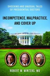 Incompetence, Malpractice, and Cover-up: Shocking and Unusual Tales of Presidential Doctors