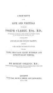 A Short Sketch of the Life and Writings of Joseph Clarke, Esq., M.D. ... containing minute results of his private practice, extending over a series of forty-four years, including three thousand eight hundred and seventy-eight births