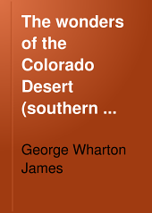The wonders of the Colorado Desert (southern California) its rivers and its mountains, its canyons and its springs, its life and its history, pictured and described: including an account of a recent journey made down the overflow of the Colorado River to the mysterious Salton Sea, Volume 2