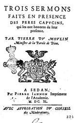 Trois sermons faits en presence des peres Capucins, qui les ont honorez de leur presence. Par Pierre Du Moulin mistre de la parole de Dieu