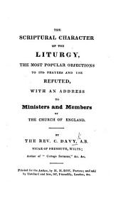 The Scriptural Character of the Liturgy, the Most Popular Objections to Its Prayers and Use Refuted, with an Address to Ministers and Members of the Church of England