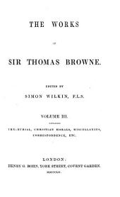 The Works of Sir Thomas Browne: Urn-burial, Christian morals, Miscellanies, Correspondence, etc