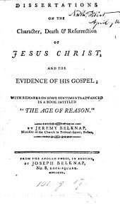 Dissertations on the character, death & resurrection of Jesus Christ, and the evidence of his gospel; with remarks on some sentiments advanced in a book intitled 'The age of reason'.