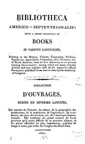 Bibliotheca Americo-septentrionalis: Being a Choice Collection of Books in Various Languages, Relating to the History, Climate, Geography, Produce, Population, Agriculture, Commerce, Arts, Sciences, Etc. of North America, from Its First Discovery to Its Present Existing Government...with All the Important Official Documents Published...by the Authority of Congress