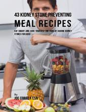 43 Kidney Stone Preventing Meal Recipes: Eat Smart and Save Yourself the Pain of Having Kidney Stones for Good