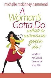 A Woman's Gotta Do What a Woman's Gotta Do: Wisdom for Taking Control of Your Life