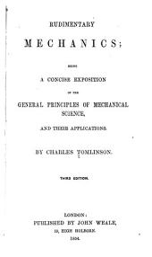 Rudimentary Mechanics: Being a Concise Exposition of the General Principles of Mechanical Science and Their Applications