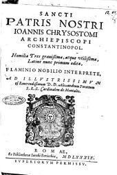 Sancti patris nostri Ioannis Chrysostomi ... Homiliæ tres grauissimæ, atque vtilissimæ, Latinè nunc primum editæ, Flaminio Nobilio interprete, ..