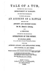 Tale of a Tub: Written for the Universal Improvement of Mankind. To which are Added, An Account of a Battle Between the Ancient and Modern Books in St. James's Library, and a Discourse Concerning the Mechanical Operations of the Spirit. With the Author's Apology, and Explanatory Notes
