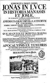 Ænigmata prisci orbis. Jonas in luce in historia Manassis et Josiæ, ex eleganti veterum Hebræorum stilo solutum ænigma. Ænigmata Græcorum et Latinorum ex caligine Homeri, Hesiodi, Orphei, ... aliorum ... enodata. Illa præ ceteris veterum autorum symbola ... illustrata, quæ ad ... monstra marina spectant ... Interprete H. von der Hardt. [With the text. Gr. and Lat.]
