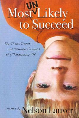 Most Unlikely to Succeed   The Trials  Travels  and Ultimate Triumphs of a  Throwaway  Kid