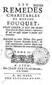 Les remedes charitables de madame Fouquet, pour guerir a peu de frais toute sorte de maux internes, inveterez, et qui ont passé jusques à present pour incurables. Augmentés en cette edition d'un grand nombre d'autres remedes faciles, & aussi experimentés, trouvés depuis peu dans les mémoires de cette pieuse dame. Tome I [-Tome II]
