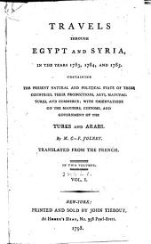 Travels Through Egypt and Syria, in the Years 1783, 1784 & 1785: Containing the Present Natural and Political State of Those Countries; Their Productions, Arts, Manufactures & Commerce; with Observations on the Manners, Customs and Government of the Turks & Arabs, Volumes 1-2