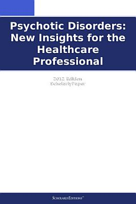 Psychotic Disorders: New Insights for the Healthcare Professional: 2012 Edition
