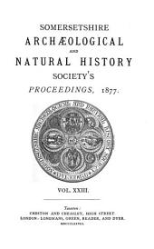Proceedings of the Somersetshire Archaeological and Natural History Society: Volume 23