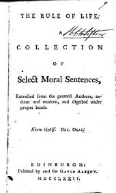 The Rule of Life, a Collection of Select Moral Sentences: Extracted from the Greatest Authors, Ancient and Modern, and Digested Under Proper Heads