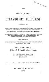 The Illustrated Strawberry Culturist: Containing the History, Sexuality, Field and Garden Culture of Strawberries, Forcing Or Pot Culture, how to Grow from Seed ... : with Receipts for Different Modes of Preserving, Cooking ...