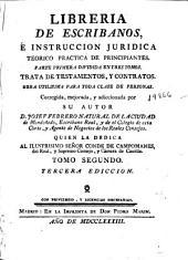 Librería de escribanos, é instruccion juridica teorico práctica de principiantes: parte primera dividida en tres tomos : trata de testamentos, y contratos ...
