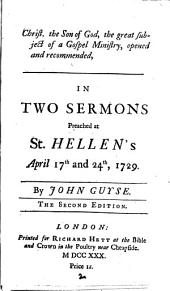 Christ, the Son of God, the Great Subject of a Gospel Ministry, Opened and Recommended: In Two Sermons Preached at St. Hellen's April 17th and 24th, 1729. By John Guyse, Volume 2