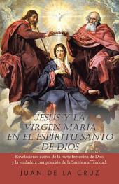 Jesús Y La Virgen María En El Espíritu Santo De Dios: Revelaciones Acerca De La Parte Femenina De Dios Y La Verdadera Composición De La Santísima Trinidad.