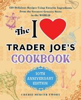 The I Love Trader Joe s Cookbook  10th Anniversary Edition PDF