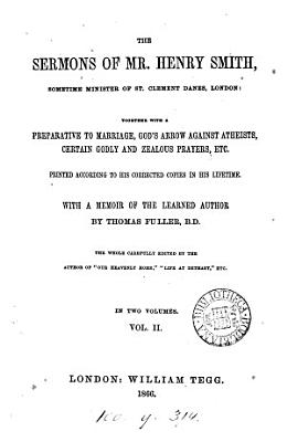 The sermons of mr  Henry Smith  together with A preparative to marriage  God s arrow against atheists  etc  With a mem  of the author by T  Fuller  Ed  by the author of  Our heavenly home