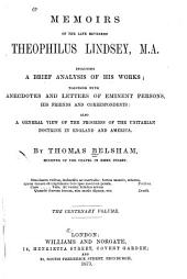 Memoirs of the Late Reverend Theophilus Lindsey, M.A.: Including a Brief Analysis of His Works; Together with Anecdotes and Letters of Eminent Persons, Hs Friends and Correspondents; Also, a General View of the Progress of the Unitarian Doctrine in England and America