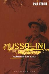 Mussolini in the First World War: The Journalist, the Soldier, the Fascist