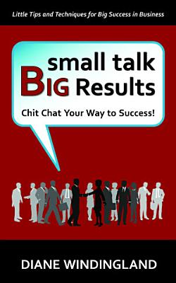 Small Talk  Big Results  Chit Chat Your Way to Success