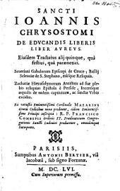Sancti Ioannis Chrysostomi De educandis liberis liber aureus, eiusdem tractatus alij quinque, qua festiui, qua paraenetici Seueriani, Gabalorum episcopi, de Cruce