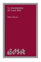 Le Messianisme de Louis Riel, 1844-1885