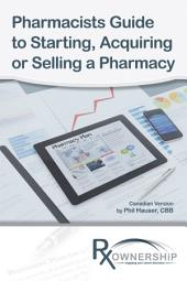Pharmacists Guide to Starting, Acquiring or Selling a Pharmacy: (Canadian Version)