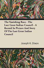 The Vanishing Race - The Last Great Indian Council - A Record In Picture And Story Of The Last Great Indian Council