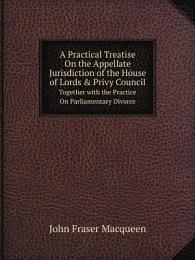 A Practical Treatise On the Appellate Jurisdiction of the House of Lords & Privy Council