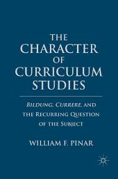 The Character of Curriculum Studies: Bildung, Currere, and the Recurring Question of the Subject