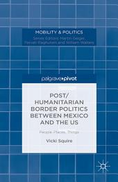 Post/humanitarian Border Politics between Mexico and the US: People, Places, Things