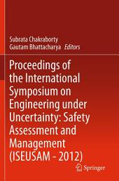 Proceedings of the International Symposium on Engineering under Uncertainty: Safety Assessment and Management (ISEUSAM - 2012)