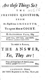 Are these things so? The previous question, from an English-man in his grotto. To a great man at court [i.e. Sir Robert Walpole]. By Alexander Pope, Esq; [or rather, by James Miller]... To which is added, the answer [by Robert Morris], Yes, they are!.
