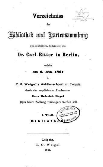 Verzeichniss der Bibliothek und Kartensammlung des Professors Carl Ritter in Berlin  welche am 6  Mai und 10 Juni 1861     zu Leipzig durch     Heinr  Engel     versteigert werden soll PDF