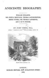 Anecdote Biography. William Hogarth, Sir Joshua Reynolds, Thomas Gainsborough, Henry Fuseli, Sir Thomas Lawrence, and J. M. W. Turner
