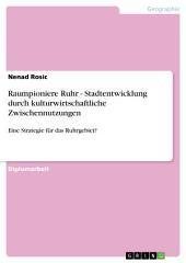 Raumpioniere Ruhr - Stadtentwicklung durch kulturwirtschaftliche Zwischennutzungen: Eine Strategie für das Ruhrgebiet?