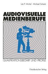 Audiovisuelle Medienberufe: Veränderungen in der Medienwirtschaft und ihre Auswirkungen auf den Qualifikationsbedarf und die Qualifikationsprofile