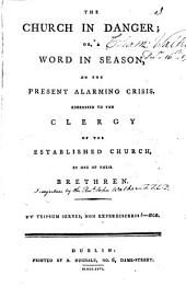 The Church in Danger; Or, a Word in Season, on the Present Alarming Crisis. Addressed to the Clergy of the Established Church, by One of Their Brethren: Volume 3