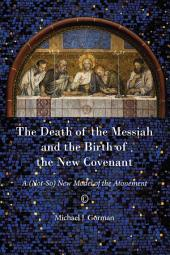 The Death of the Messiah and the Birth of the New Covenant: A (Not-So) New Model of the Atonement