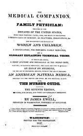 The Medical Companion: Or Family Physician; Treating of the Diseases of the United States, with Their Symptoms, Causes, Cure and Means of Prevention: Common Cases in Surgery, as Fractures, Dislocations, &c. the Management and Diseases of Women and Children. A Dispensatory, for Preparing Family Medicine, and a Glossary Explaining Technical Terms. To which are Added, a Brief Anatomy and Physiology of the Human Body, Shewing, on Rational Principles, the Cause and Cure of Diseases: an Essay on Hygiene, Or the Art of Preserving Health, Without the Aid of Medicine: an American Materia Medica, Pointing Out the Virtues and Doses of Our Medicinal Plants. Also, the Nurse's Guide