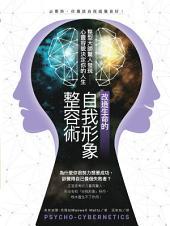 改造生命的自我形象整容術:整形醫師驚人發現──心靈容貌決定你的人生: Psycho-Cybernetics